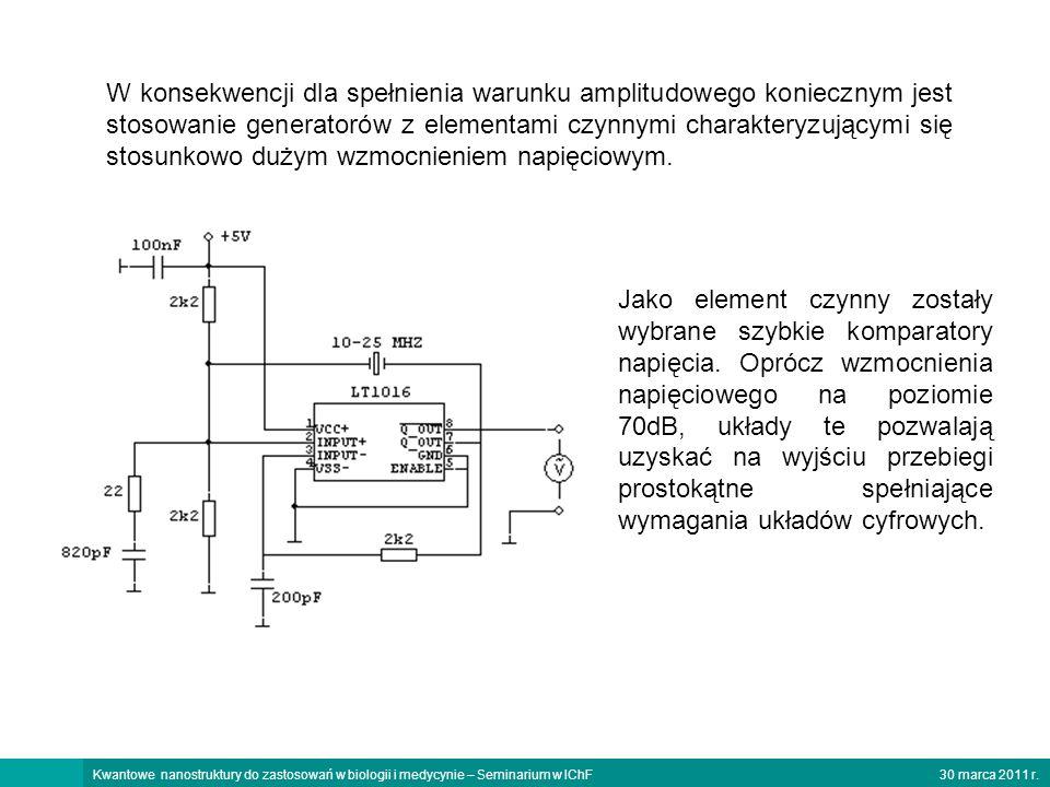 30 marca 2011 r.Kwantowe nanostruktury do zastosowań w biologii i medycynie – Seminarium w IChF W konsekwencji dla spełnienia warunku amplitudowego koniecznym jest stosowanie generatorów z elementami czynnymi charakteryzującymi się stosunkowo dużym wzmocnieniem napięciowym.