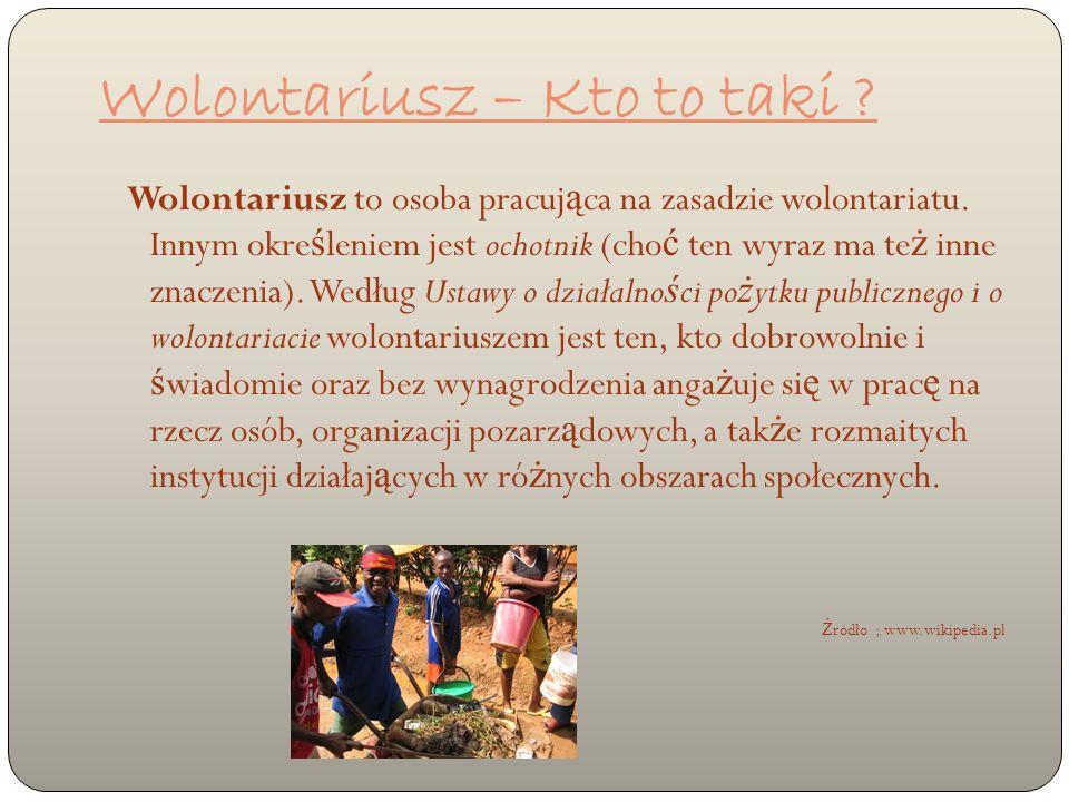 Wolontariusz to osoba pracuj ą ca na zasadzie wolontariatu. Innym okre ś leniem jest ochotnik (cho ć ten wyraz ma te ż inne znaczenia). Według Ustawy