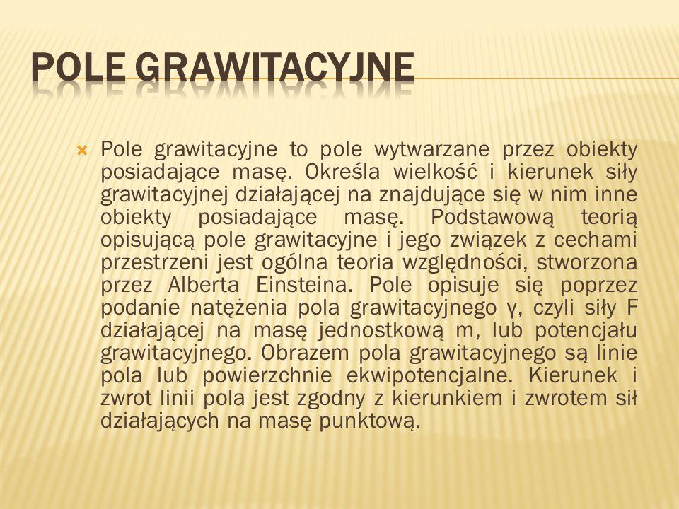 Pole grawitacyjne to pole wytwarzane przez obiekty posiadające masę. Określa wielkość i kierunek siły grawitacyjnej działającej na znajdujące się w ni