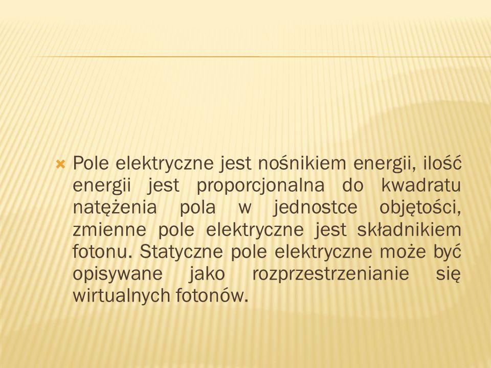 Pole elektryczne jest nośnikiem energii, ilość energii jest proporcjonalna do kwadratu natężenia pola w jednostce objętości, zmienne pole elektryczne
