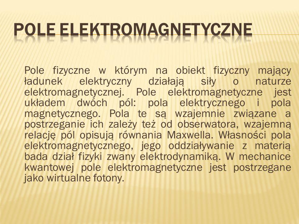 Źródłem pola elektrycznego są ładunki elektryczne (linie pola elektrycznego mogą rozpoczynać się i kończyć na ładunkach) Pole magnetyczne jest bezźródłowe (linie sił pola magnetycznego są zamknięte) Zmienne w czasie pole magnetyczne wytwarza wirowe pole elektryczne (linie tego pola są zamknięte) Poruszające się ładunki (np.