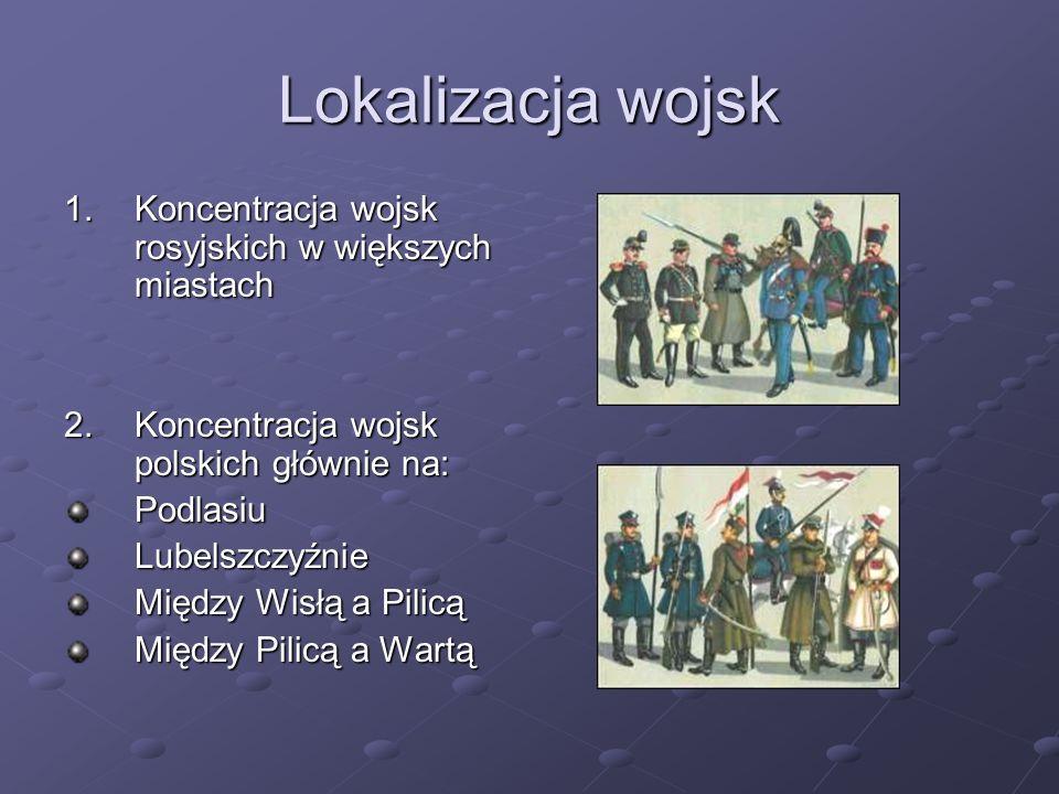 Lokalizacja wojsk 1.Koncentracja wojsk rosyjskich w większych miastach 2.Koncentracja wojsk polskich głównie na: PodlasiuLubelszczyźnie Między Wisłą a