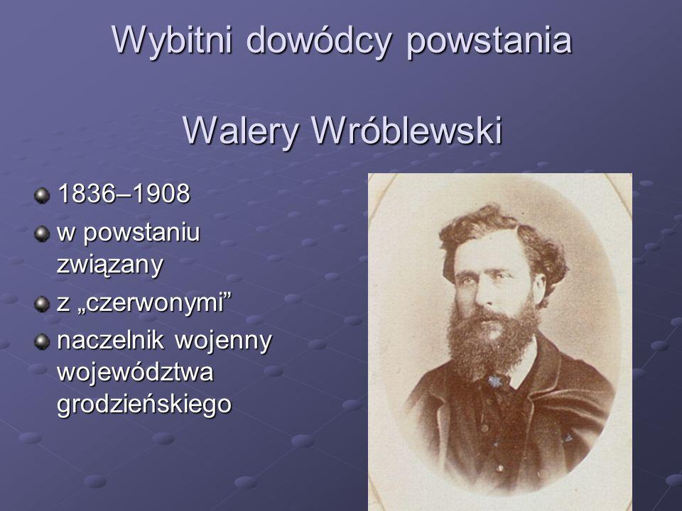 Wybitni dowódcy powstania Walery Wróblewski 1836–1908 w powstaniu związany z czerwonymi naczelnik wojenny województwa grodzieńskiego