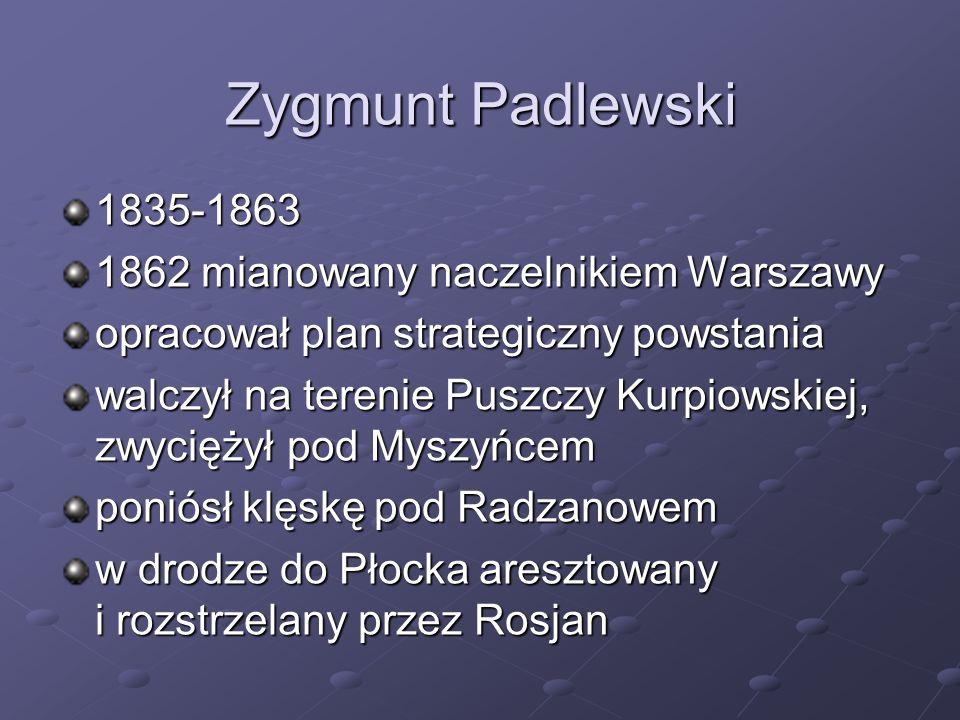 Zygmunt Padlewski 1835-1863 1862 mianowany naczelnikiem Warszawy opracował plan strategiczny powstania walczył na terenie Puszczy Kurpiowskiej, zwycię