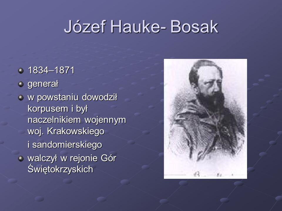 Józef Hauke- Bosak 1834–1871generał w powstaniu dowodził korpusem i był naczelnikiem wojennym woj. Krakowskiego i sandomierskiego walczył w rejonie Gó