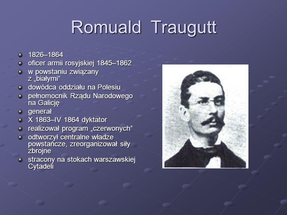 Romuald Traugutt 1826–1864 oficer armii rosyjskiej 1845–1862 w powstaniu związany z białymi dowódca oddziału na Polesiu pełnomocnik Rządu Narodowego n
