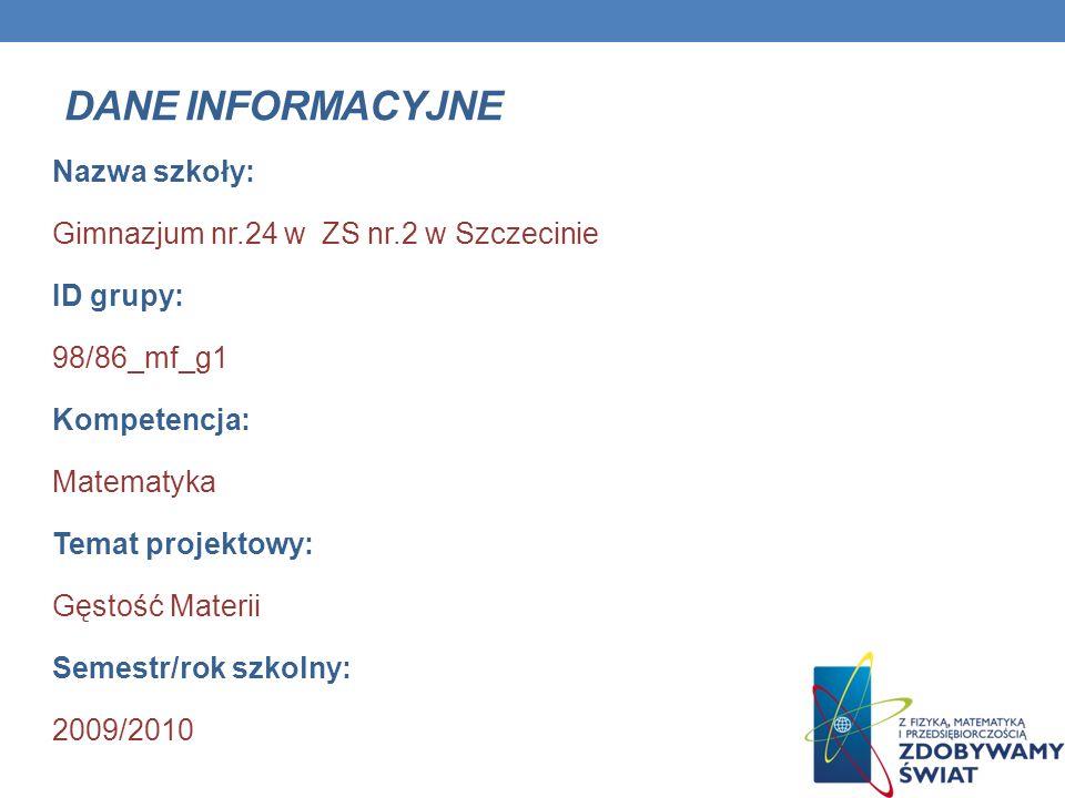 DANE INFORMACYJNE Nazwa szkoły: Gimnazjum nr.24 w ZS nr.2 w Szczecinie ID grupy: 98/86_mf_g1 Kompetencja: Matematyka Temat projektowy: Gęstość Materii