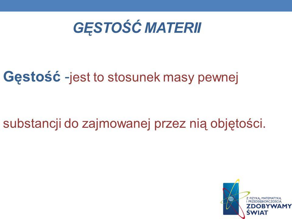 GĘSTOŚĆ MATERII Gęstość - jest to stosunek masy pewnej substancji do zajmowanej przez nią objętości.