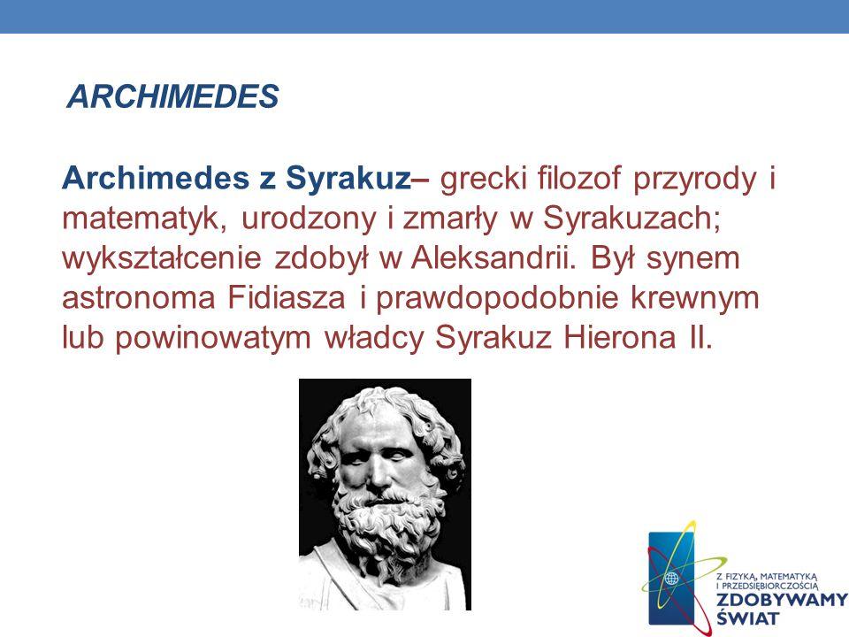 Archimedes z Syrakuz– grecki filozof przyrody i matematyk, urodzony i zmarły w Syrakuzach; wykształcenie zdobył w Aleksandrii. Był synem astronoma Fid