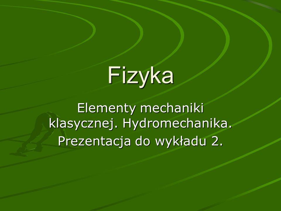 Fizyka Elementy mechaniki klasycznej. Hydromechanika. Prezentacja do wykładu 2.