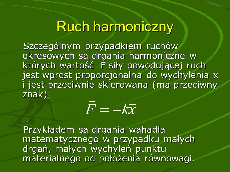Ruch harmoniczny Szczególnym przypadkiem ruchów okresowych są drgania harmoniczne w których wartość F siły powodującej ruch jest wprost proporcjonalna do wychylenia x i jest przeciwnie skierowana (ma przeciwny znak) Szczególnym przypadkiem ruchów okresowych są drgania harmoniczne w których wartość F siły powodującej ruch jest wprost proporcjonalna do wychylenia x i jest przeciwnie skierowana (ma przeciwny znak) Przykładem są drgania wahadła matematycznego w przypadku małych drgań, małych wychyleń punktu materialnego od położenia równowagi.