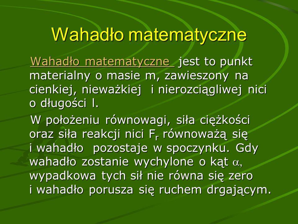Wahadło matematyczne Wahadło matematyczne jest to punkt materialny o masie m, zawieszony na cienkiej, nieważkiej i nierozciągliwej nici o długości l.
