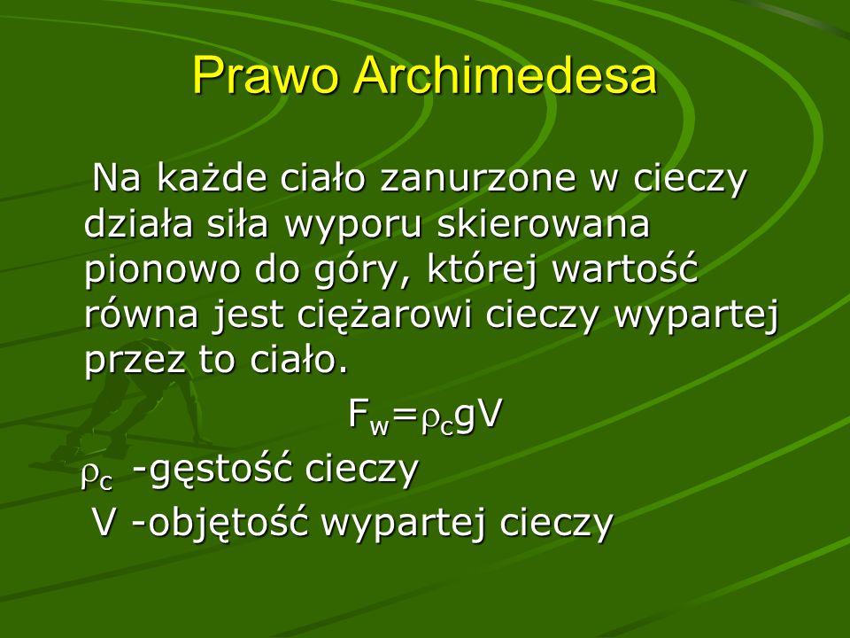 Prawo Archimedesa Na każde ciało zanurzone w cieczy działa siła wyporu skierowana pionowo do góry, której wartość równa jest ciężarowi cieczy wypartej przez to ciało.
