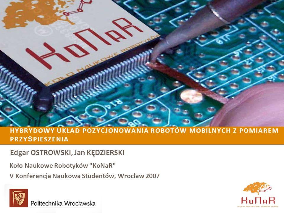 HYBRYDOWY UKŁAD POZYCJONOWANIA ROBOTÓW MOBILNYCH Z POMIAREM PRZY S PIESZENIA Edgar OSTROWSKI, Jan KĘDZIERSKI Koło Naukowe Robotyków KoNaR V Konferencja Naukowa Studentów, Wrocław 2007