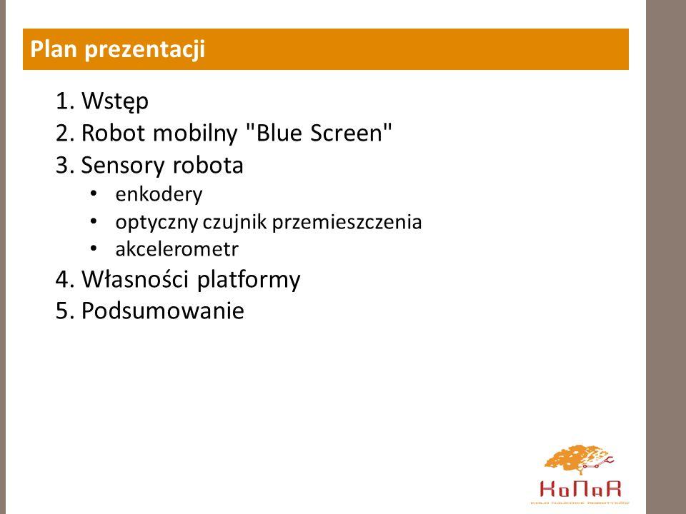 Plan prezentacji 1.Wstęp 2.Robot mobilny Blue Screen 3.Sensory robota enkodery optyczny czujnik przemieszczenia akcelerometr 4.Własności platformy 5.Podsumowanie