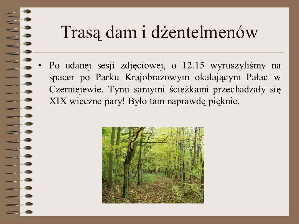 Trasą dam i dżentelmenów Po udanej sesji zdjęciowej, o 12.15 wyruszyliśmy na spacer po Parku Krajobrazowym okalającym Pałac w Czerniejewie. Tymi samym