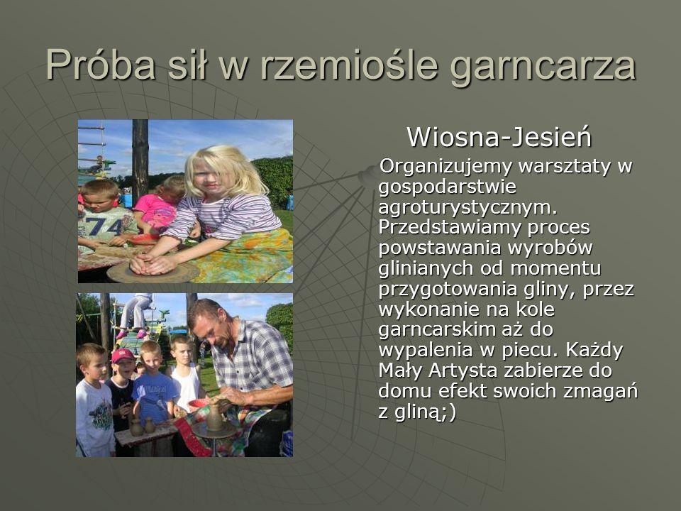 Próba sił w rzemiośle garncarza Wiosna-Jesień Wiosna-Jesień Organizujemy warsztaty w gospodarstwie agroturystycznym. Przedstawiamy proces powstawania