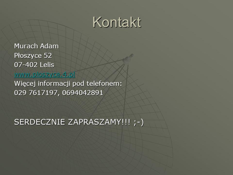 Kontakt Murach Adam Płoszyce 52 07-402 Lelis www.ploszyce.4.pl Więcej informacji pod telefonem: 029 7617197, 0694042891 SERDECZNIE ZAPRASZAMY!!! ;-)