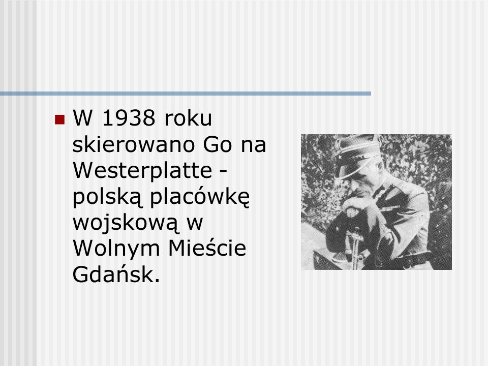 W 1938 roku skierowano Go na Westerplatte - polską placówkę wojskową w Wolnym Mieście Gdańsk.