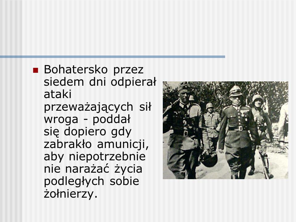 Bohatersko przez siedem dni odpierał ataki przeważających sił wroga - poddał się dopiero gdy zabrakło amunicji, aby niepotrzebnie nie narażać życia po