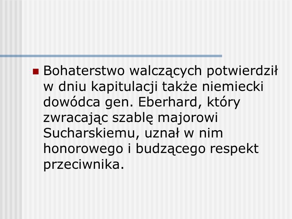 Bohaterstwo walczących potwierdził w dniu kapitulacji także niemiecki dowódca gen. Eberhard, który zwracając szablę majorowi Sucharskiemu, uznał w nim