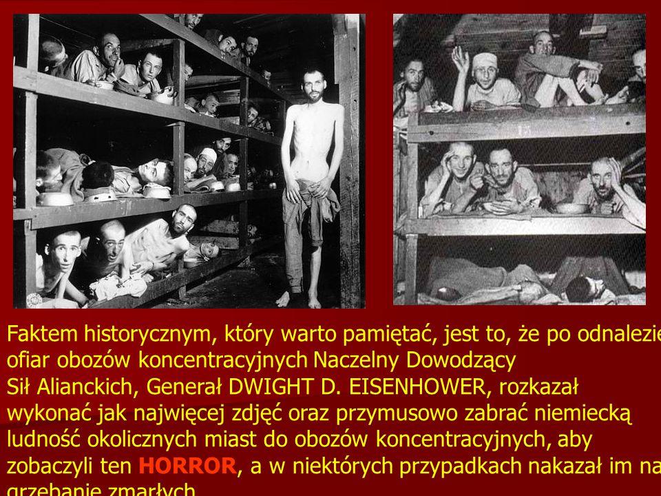 Faktem historycznym, który warto pamiętać, jest to, że po odnalezieniu ofiar obozów koncentracyjnych Naczelny Dowodzący Sił Alianckich, Generał DWIGHT