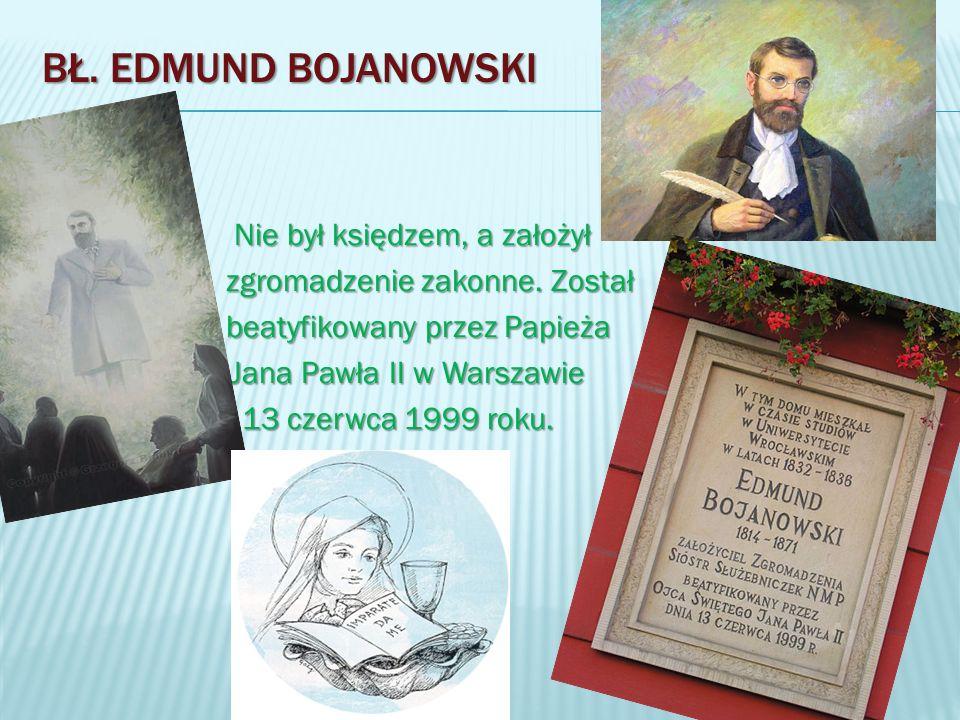 BŁ. EDMUND BOJANOWSKI Nie był księdzem, a założył Nie był księdzem, a założył zgromadzenie zakonne. Został zgromadzenie zakonne. Został beatyfikowany
