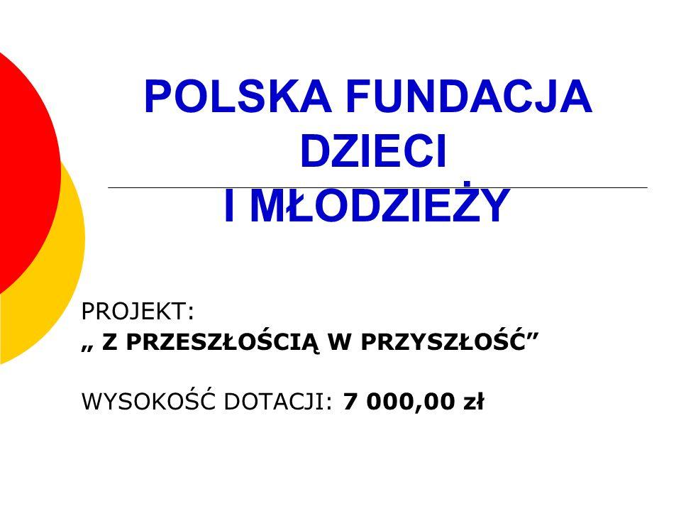 POLSKA FUNDACJA DZIECI I MŁODZIEŻY PROJEKT: Z PRZESZŁOŚCIĄ W PRZYSZŁOŚĆ WYSOKOŚĆ DOTACJI: 7 000,00 zł