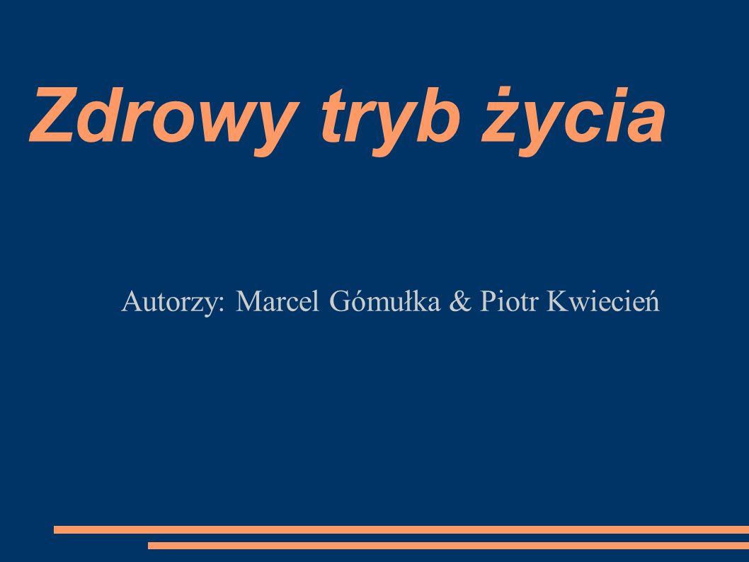 Zdrowy tryb życia Autorzy: Marcel Gómułka & Piotr Kwiecień