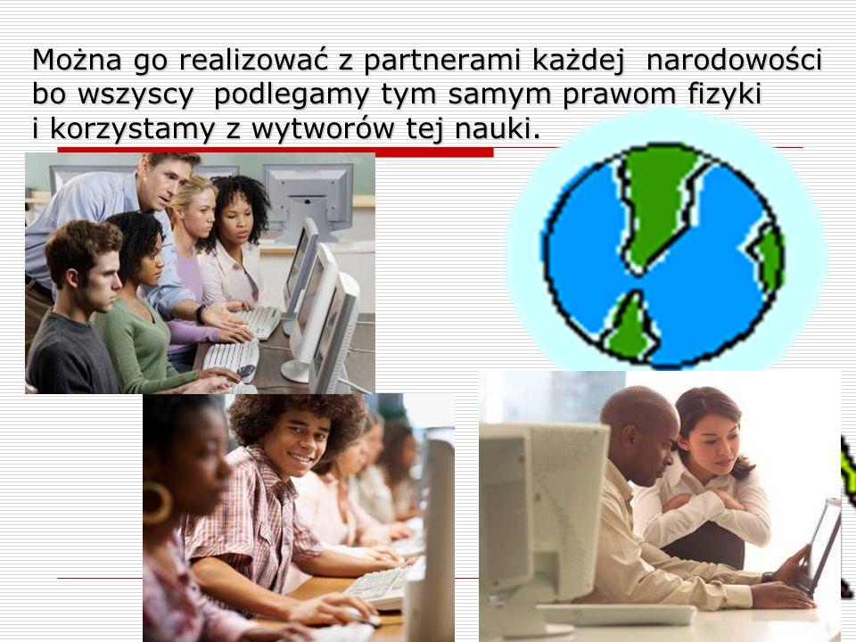 Można go realizować z partnerami każdej narodowości bo wszyscy podlegamy tym samym prawom fizyki i korzystamy z wytworów tej nauki.