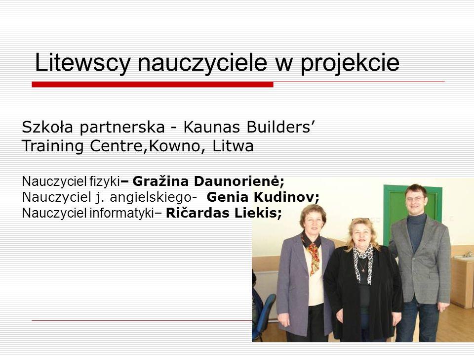 Litewscy nauczyciele w projekcie Szkoła partnerska - Kaunas Builders Training Centre,Kowno, Litwa Nauczyciel fizyki – Gražina Daunorienė; Nauczyciel j