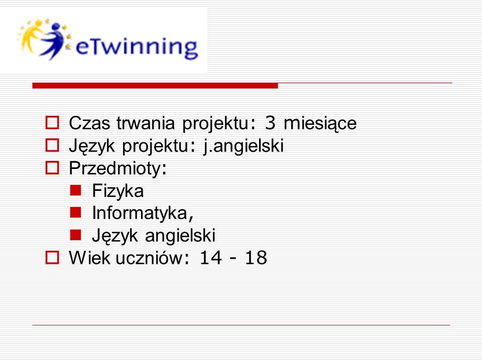 Czas trwania projektu : 3 m iesiące Język projektu : j.angielski Przedmioty : Fizyka Informatyka, Język angielski Wiek uczniów : 14 - 18