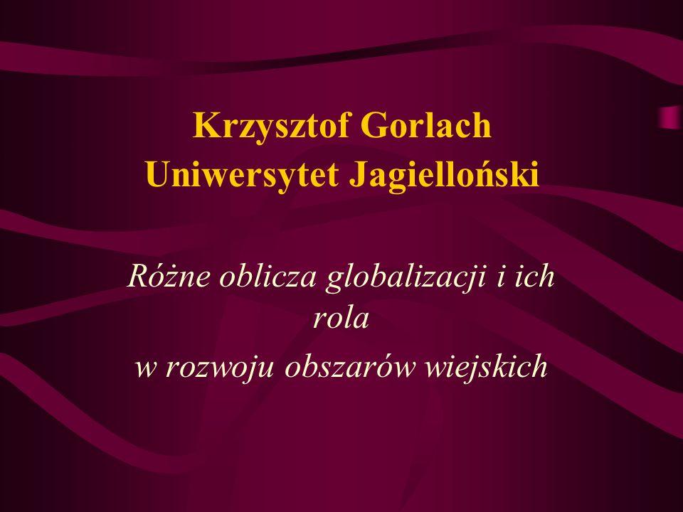 Krzysztof Gorlach Uniwersytet Jagielloński Różne oblicza globalizacji i ich rola w rozwoju obszarów wiejskich
