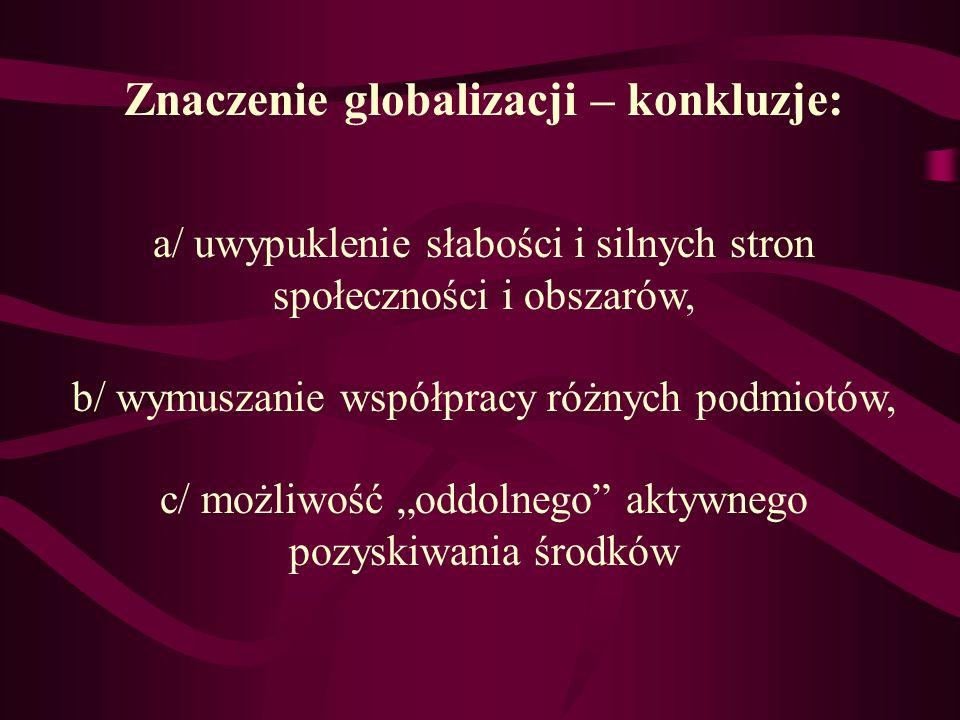 Znaczenie globalizacji – konkluzje: a/ uwypuklenie słabości i silnych stron społeczności i obszarów, b/ wymuszanie współpracy różnych podmiotów, c/ mo