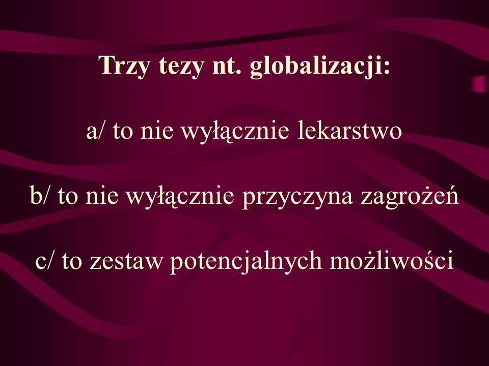 Trzy tezy nt. globalizacji: a/ to nie wyłącznie lekarstwo b/ to nie wyłącznie przyczyna zagrożeń c/ to zestaw potencjalnych możliwości