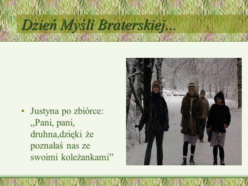 Dzień Myśli Braterskiej... Justyna po zbiórce: Pani, pani, druhna,dzięki że poznałaś nas ze swoimi koleżankami