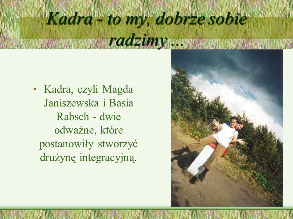 Kadra - to my, dobrze sobie radzimy... Kadra, czyli Magda Janiszewska i Basia Rabsch - dwie odważne, które postanowiły stworzyć drużynę integracyjną.