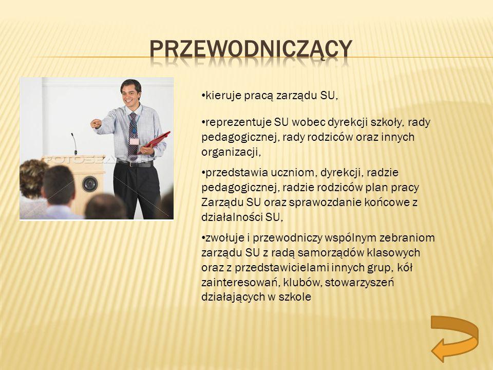 kieruje pracą zarządu SU, reprezentuje SU wobec dyrekcji szkoły, rady pedagogicznej, rady rodziców oraz innych organizacji, przedstawia uczniom, dyrek