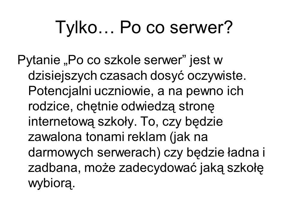 Tylko… Po co serwer? Pytanie Po co szkole serwer jest w dzisiejszych czasach dosyć oczywiste. Potencjalni uczniowie, a na pewno ich rodzice, chętnie o
