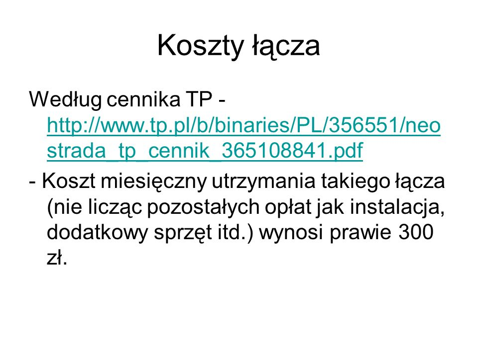 Koszty łącza Według cennika TP - http://www.tp.pl/b/binaries/PL/356551/neo strada_tp_cennik_365108841.pdf http://www.tp.pl/b/binaries/PL/356551/neo strada_tp_cennik_365108841.pdf - Koszt miesięczny utrzymania takiego łącza (nie licząc pozostałych opłat jak instalacja, dodatkowy sprzęt itd.) wynosi prawie 300 zł.
