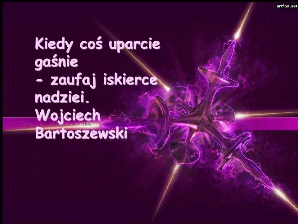 Kiedy coś uparcie gaśnie - zaufaj iskierce nadziei. Wojciech Bartoszewski