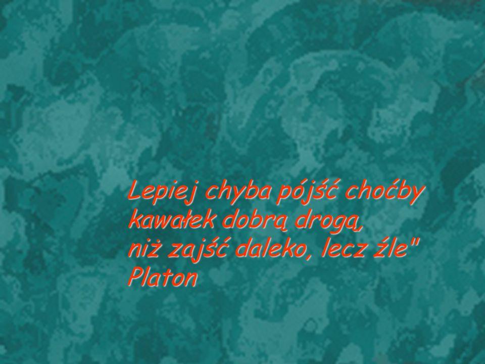 Lepiej chyba pójść choćby kawałek dobrą drogą, niż zajść daleko, lecz źle Platon