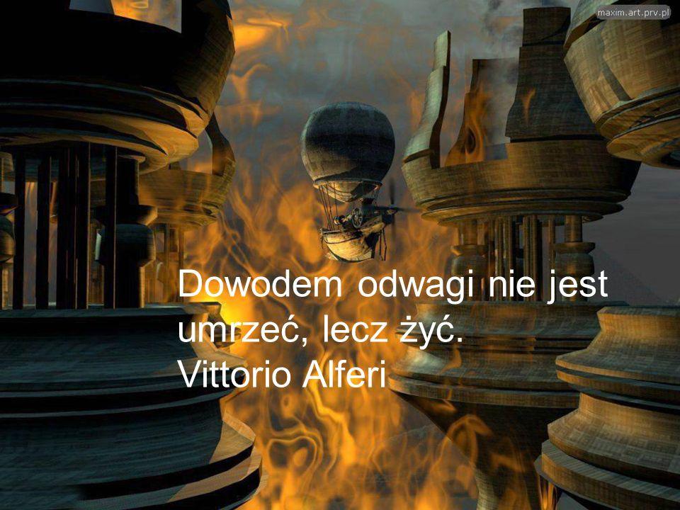 Dowodem odwagi nie jest umrzeć, lecz żyć. Vittorio Alferi
