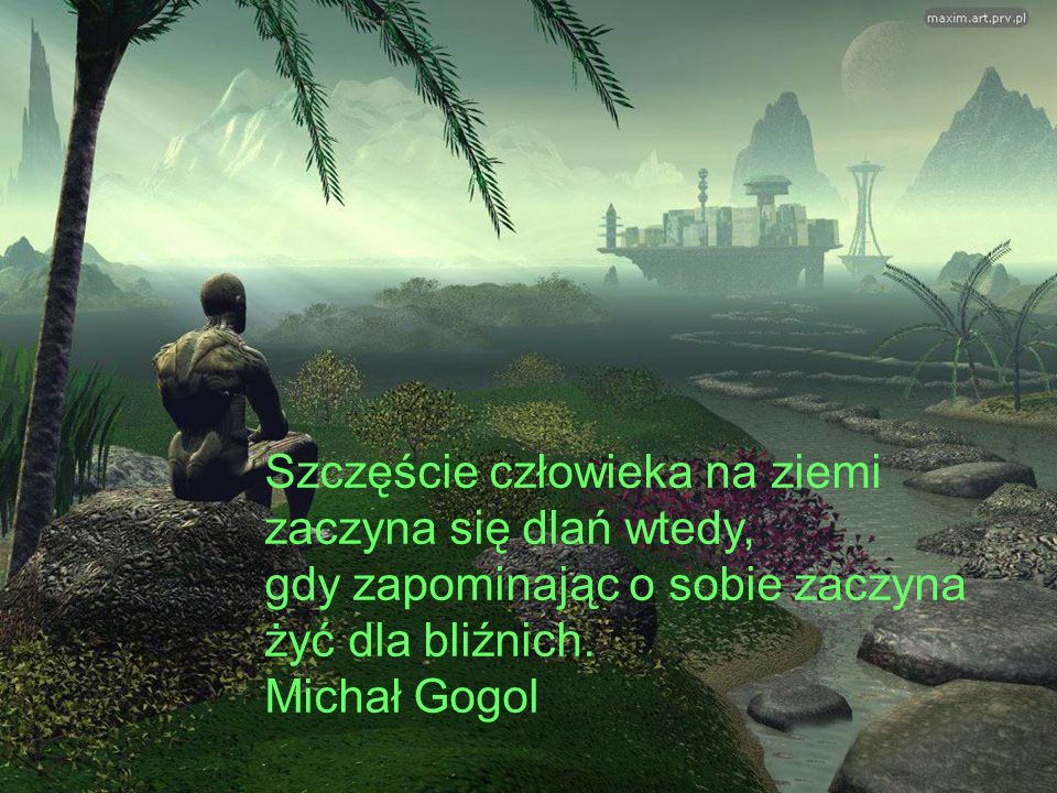 Szczęście człowieka na ziemi zaczyna się dlań wtedy, gdy zapominając o sobie zaczyna żyć dla bliźnich.