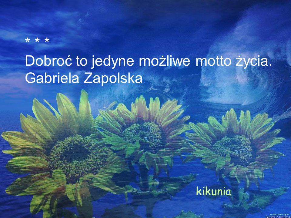 * * * Dobroć to jedyne możliwe motto życia. Gabriela Zapolska kikunia