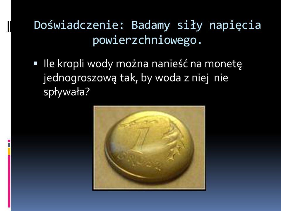 Doświadczenie: Badamy siły napięcia powierzchniowego. Ile kropli wody można nanieść na monetę jednogroszową tak, by woda z niej nie spływała?