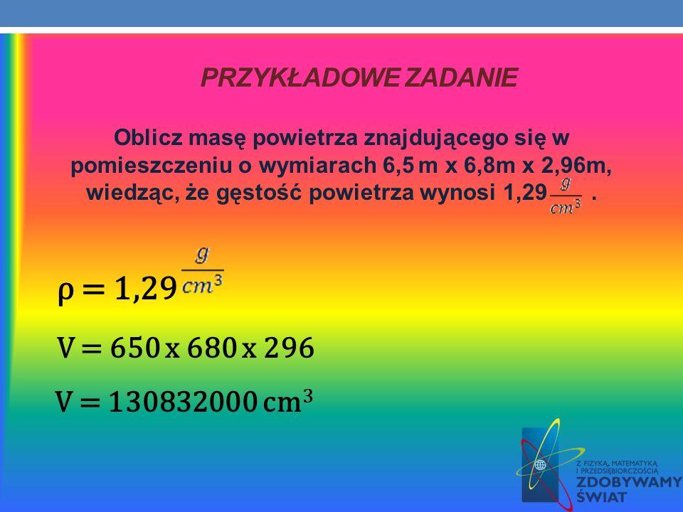 PRZYKŁADOWE ZADANIE Oblicz masę powietrza znajdującego się w pomieszczeniu o wymiarach 6,5 m x 6,8m x 2,96m, wiedząc, że gęstość powietrza wynosi 1,29