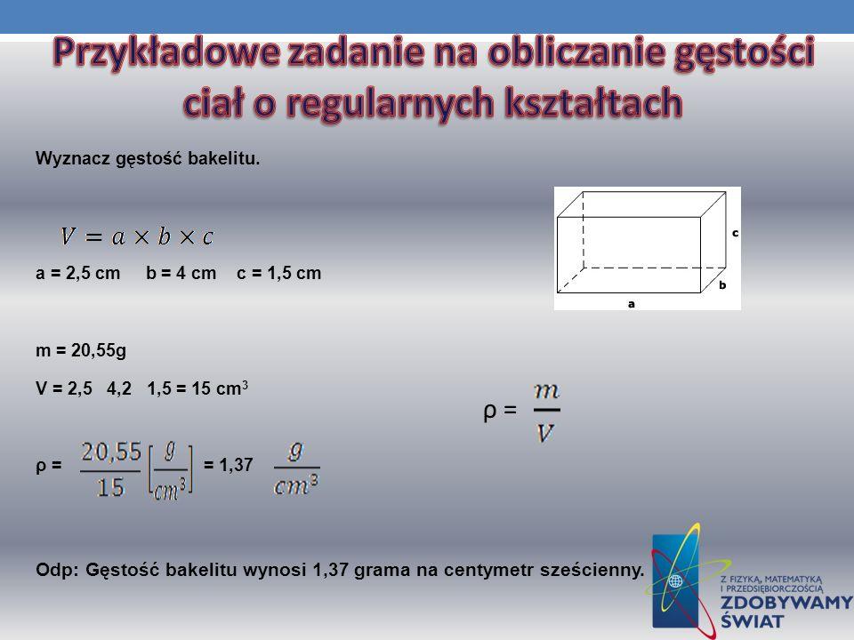 Wyznacz gęstość bakelitu. a = 2,5 cm b = 4 cm c = 1,5 cm m = 20,55g V = 2,5 4,2 1,5 = 15 cm 3 ρ = = 1,37 Odp: Gęstość bakelitu wynosi 1,37 grama na ce