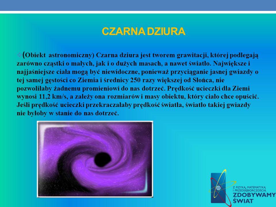 CZARNA DZIURA ( Obiekt astronomiczny) Czarna dziura jest tworem grawitacji, której podlegają zarówno cząstki o małych, jak i o dużych masach, a nawet