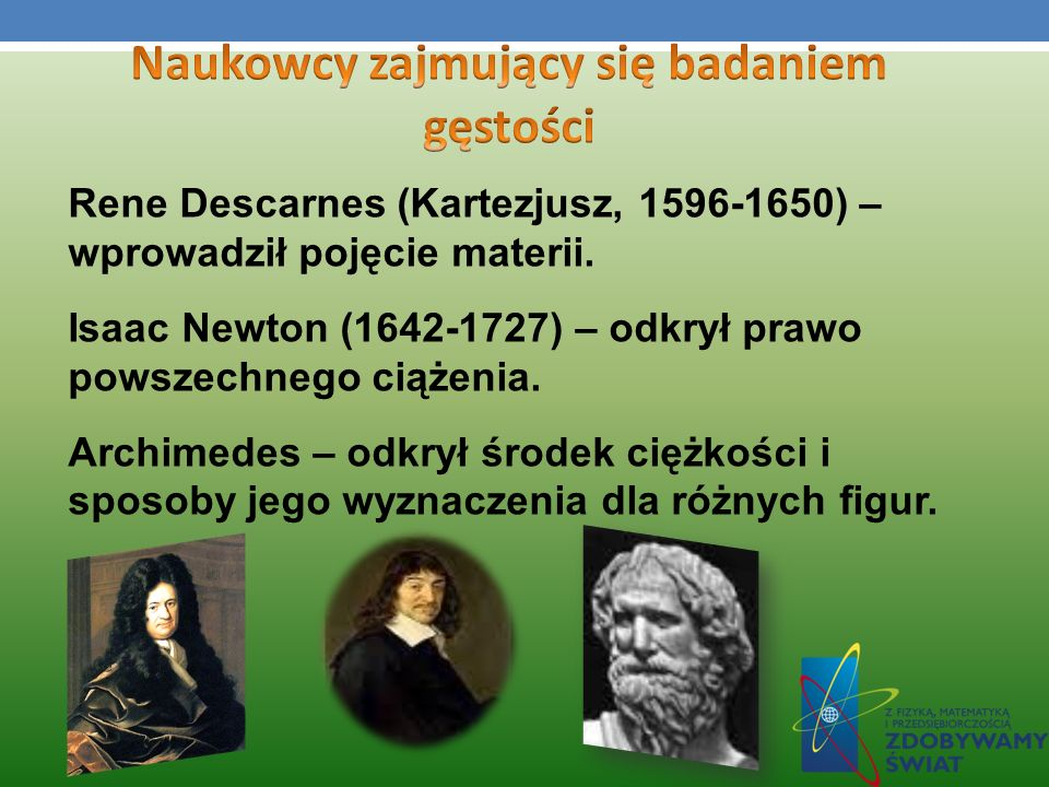 Rene Descarnes (Kartezjusz, 1596-1650) – wprowadził pojęcie materii. Isaac Newton (1642-1727) – odkrył prawo powszechnego ciążenia. Archimedes – odkry